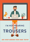 I'm Not Wearing Any Trousers: And Other Working from Home Truths Cover Image