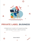 Private Label Business: A Beginners Guide to Entrepreneurs hip and Owing Private Label business Cover Image