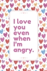 I love You Even When I'm Angry: This Notebook is a Perfect Floral Cover I love You Even When I'm Angry Valentines Day Gifts Husband Valentines Day Gif Cover Image
