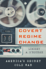 Covert Regime Change: America's Secret Cold War (Cornell Studies in Security Affairs) Cover Image