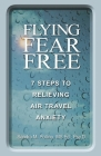 Flying Fear Free: 7 Steps to Relieving Air Travel Anxiety Cover Image