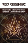 Wicca For Beginners: Discovery The Sabbats, With History, Symbolism, Celebration Ideas & More: Sabbat Worlds Cover Image