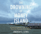 The Drowning of Money Island: A Forgotten Community's Fight Against the Rising Seas Threatening Coastal America Cover Image