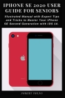 iPhone SE 2020 User Guide for Seniors: Illustrated Manual with Expert Tips and Tricks to Master Your iPhone SE Second Generation with iOS 14 Cover Image