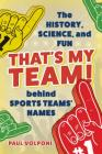That's My Team!: The History, Science, and Fun Behind Sports Teams' Names Cover Image