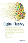 Digital Fluency: Understanding the Basics of Artificial Intelligence, Blockchain Technology, Quantum Computing, and Their Applications Cover Image