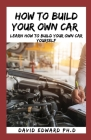 How to Build Your Own Car: Learn How To Build Your Own Car Yourself Cover Image