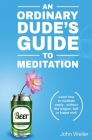 An Ordinary Dude's Guide to Meditation: Learn how to meditate easily - without the religion, fluff or hippie stuff Cover Image