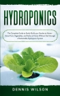 Hydroponics: The Complete Guide to Easily Build your Garden at Home - Grow Fruit, Vegetables, and Herbs at Home Without Soil throug Cover Image