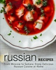 Russian Recipes: From Moscow to Samara; Enjoy Delicious Russian Cuisine at Home Cover Image