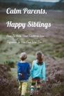 Calm Parents, Happy Siblings: How To Help Your Children Live Together So You Can Live Too: Books On Conflict Resolution In Relationships Cover Image