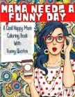 MAMA NEEDS A FUNNY DAY - A Cool Happy Mom Coloring Book With Funny Quotes: A Funny Mommy Coloring Book With 40 Hilarious, Snarky And Inspirational Mot Cover Image