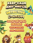 keep calm and watch detective Ephraim how he will behave with plant and animals: A Gorgeous Coloring and Guessing Game Book for Ephraim /gift for Ephr Cover Image