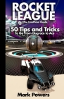 The Unofficial Guide to Rocket League: 50 Tips and Tricks to go from Disgrace to Ace Cover Image