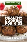 Healthy Cooking For Kids: 150+ Recipes of Quick & Easy, Low Fat Diet, Gluten Free Diet, Wheat Free Diet, Whole Foods Cooking, Low Carb Cooking Cover Image