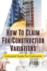 How To Claim For Construction Variations: A detailed Guide For Contractor: How To Claim A Variation Under A Construction Contract Cover Image