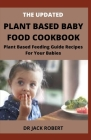 The Updated Plant Based Baby Food Cookbook: Plant Based Feeding Guide Recipes For Your Babies Cover Image