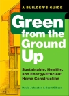 Green from the Ground Up: Sustainable, Healthy, and Energy-Efficient Home Construction (Builder's Guide) Cover Image