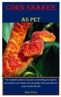 Corn Snakes As Pet: The complete owner's manual on everything you need to know about corn snakes and care guide. Also how they can make wo Cover Image
