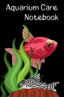 Aquarium Care Notebook: Customized Fish Keeper Maintenance Tracker For All Your Aquarium Needs. Great For Logging Water Testing, Water Changes Cover Image