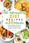 Anti-Inflammatory Diet Recipes in 30 Minutes: Gorgeous Anti-Inflammatory Diet Recipes, Super Easy to Prepare for Busy People. Easy to Prepare Quick Me Cover Image