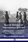 Slave Songs of the United States: 136 Songs Complete with Sheet Music and Notes on Slavery and African-American History Cover Image
