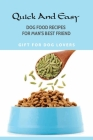 Quick And Easy Dog Food Recipes For Man'S Best Friend- Gift For Dog Lovers: Dog Nutritional Requirements Homemade Food Cover Image