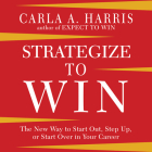 Strategize to Win: The New Way to Start Out, Step Up, or Start Over in Your Career Cover Image
