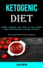 Ketogenic Diet: Healthy Ketogenic Diet Guide to Lose Weight, Reset Your Metabolism and Heal Your Body (The Ultimate Keto Food Guide fo Cover Image