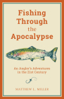 Fishing Through the Apocalypse: An Angler's Adventures in the 21st Century Cover Image