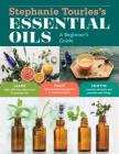 Stephanie Tourles's Essential Oils: A Beginner's Guide: Learn Safe, Effective Ways to Use 25 Popular Oils; Make 100 Aromatherapy Blends to Enhance Health; Soothe Common Ailments and Promote Well-Being Cover Image