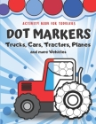 Dot Markers Activity Book for Toddlers - Trucks, Cars, Tractors, Planes And More Vehicles!: Creative Coloring Book for Kids - Fun with Do a Dot - Gift Cover Image