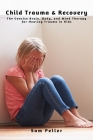 Child Trauma & Recovery: The Concise Brain, Body, and Mind Therapy for Healing Trauma in Kids Cover Image