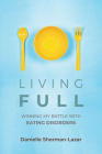 Living Full: Winning My Battle with Eating Disorders (Eating Disorder Book, Anorexia, Bulimia, Binge and Purge, Excercise Addiction Cover Image
