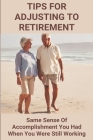 Tips For Adjusting To Retirement: Same Sense Of Accomplishment You Had When You Were Still Working: Prepare For Life After Retirement Cover Image