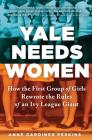 Yale Needs Women: How the First Group of Girls Rewrote the Rules of an Ivy League Giant Cover Image