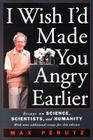 I Wish I'd Made You Angry Earlier: Essays on Science, Scientists, and Humanity: Essays on Science, Scientists, and Humanity (Science & Society) Cover Image