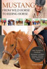 Mustang: From Wild Horse to Riding Horse: The Complete Training Guide: Groundwork, First Rides, Obstacles, Trail Work, Liberty, Performance and More Cover Image