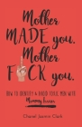 Mother Made You. Mother F*ck You.: Identifying & Avoiding Toxic Men with Mommy Issues Cover Image