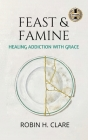 Feast & Famine: Healing Addiction with Grace Cover Image