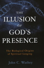 The Illusion of God's Presence: The Biological Origins of Spiritual Longing Cover Image