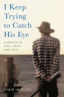 I Keep Trying to Catch His Eye: A Memoir of Loss, Grief, and Love Cover Image