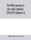 The worst journey in the world, Antarctic, 1910-1913 (Volume I) Cover Image