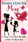 Reasons I Love My Mom: What I Love About Mom Book - 30 Reasons I love My Mom - A Fill In The Blank Book For My Mother Amazing Gift Idea Cover Image