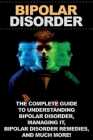 Bipolar Disorder: The complete guide to understanding bipolar disorder, managing it, bipolar disorder remedies, and much more! Cover Image