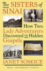 The Sisters of Sinai: How Two Lady Adventurers Discovered the Hidden Gospels Cover Image
