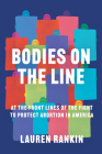 Bodies on the Line: At the Front Lines of the Fight to Protect Abortion in America Cover Image