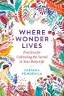 Where Wonder Lives: Practices for Cultivating the Sacred in Your Daily Life Cover Image