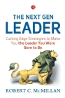 The Next Gen Leader: Cutting Edge Strategies To Make You The Leader You Were Born To Be Cover Image