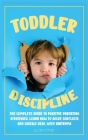 Toddler Discipline: The Complete Guide to Positive Parenting Strategies. Learn How to Solve Conflicts and Quickly Deal with Tantrums Cover Image